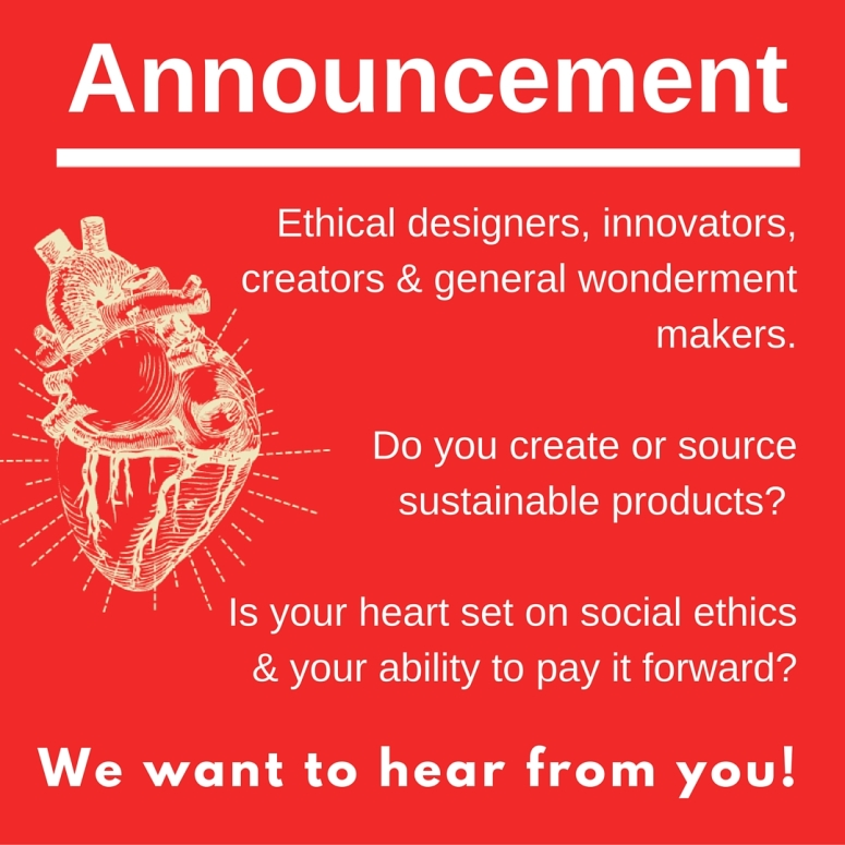 We want you! Ethical designers, innovators, creators & general wonderment makers. Do you create or source sustainable products_ Sweat shop free_ Do you pride yourself on social ethics & your ability to pay it forward_